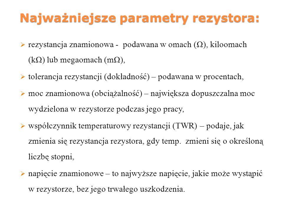 Najważniejsze parametry rezystora:  rezystancja znamionowa - podawana w omach (Ω), kiloomach (kΩ) lub megaomach (mΩ),  tolerancja rezystancji (dokła