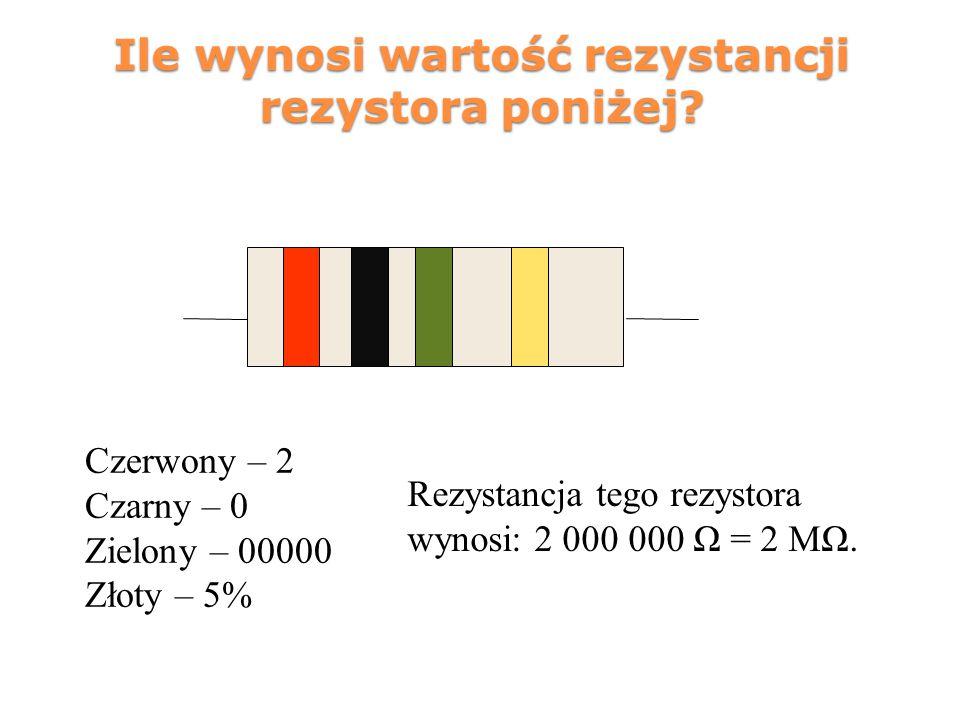 Ile wynosi wartość rezystancji rezystora poniżej? Czerwony – 2 Czarny – 0 Zielony – 00000 Złoty – 5% Rezystancja tego rezystora wynosi: 2 000 000 Ω =