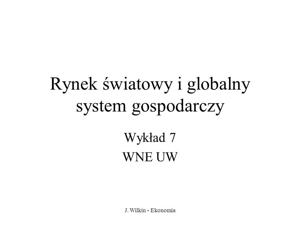 J. Wilkin - Ekonomia Rynek światowy i globalny system gospodarczy Wykład 7 WNE UW