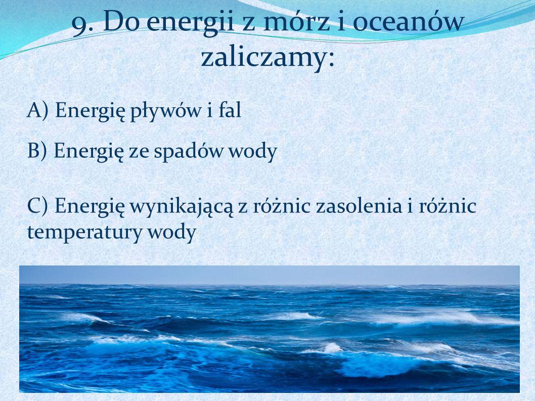 9. Do energii z mórz i oceanów zaliczamy: A) Energię pływów i fal B) Energię ze spadów wody C) Energię wynikającą z różnic zasolenia i różnic temperat