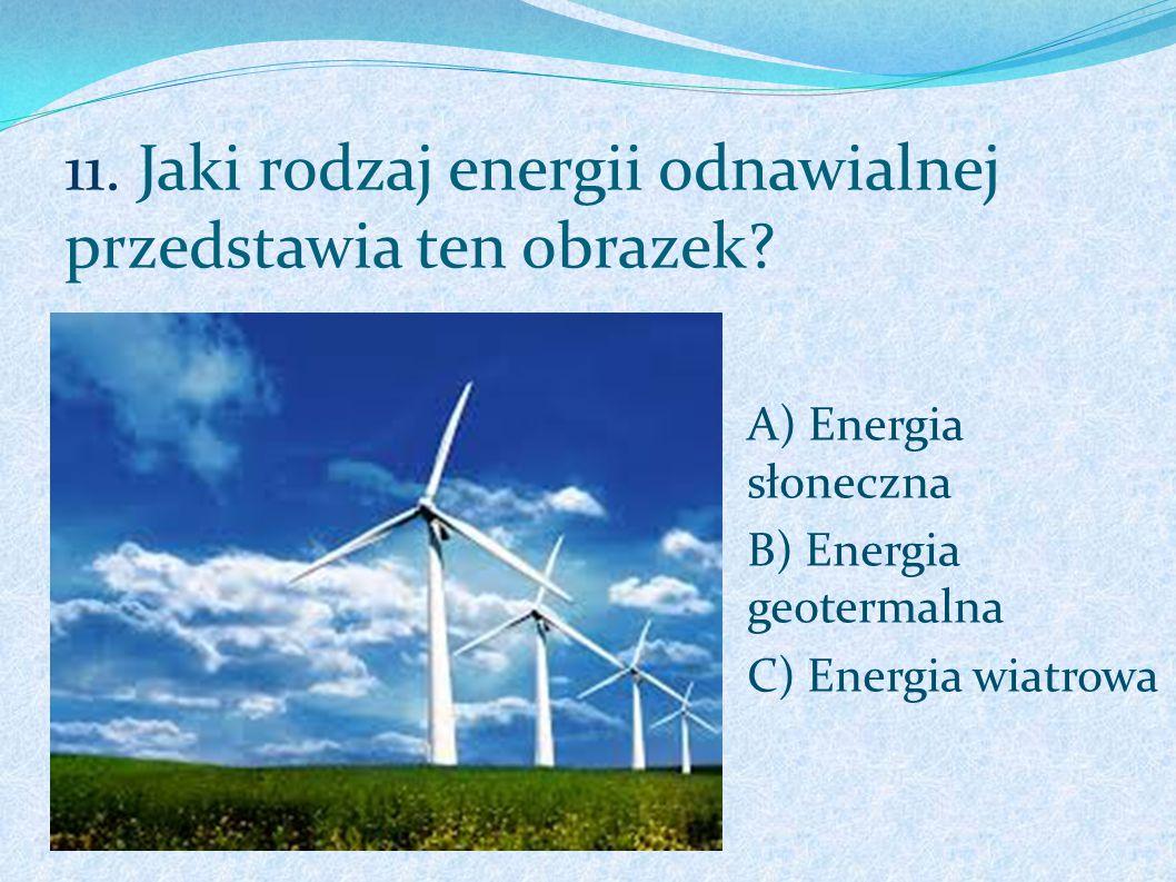 11. Jaki rodzaj energii odnawialnej przedstawia ten obrazek? A) Energia słoneczna B) Energia geotermalna C) Energia wiatrowa
