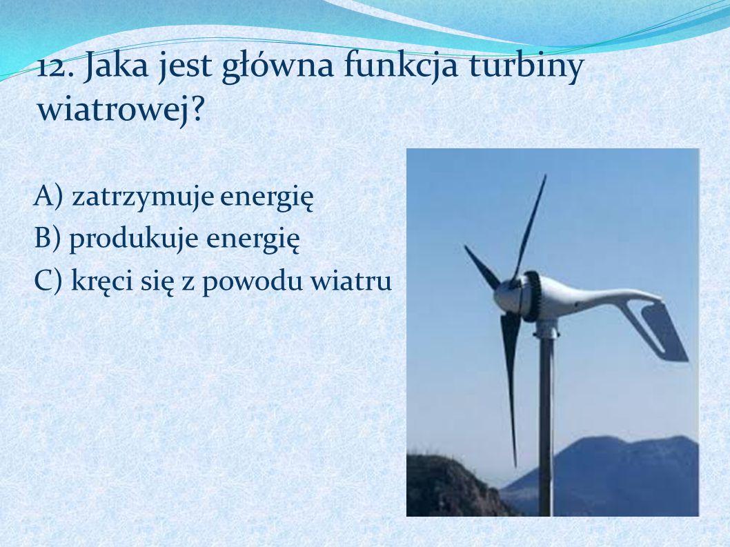 12. Jaka jest główna funkcja turbiny wiatrowej? A) zatrzymuje energię B) produkuje energię C) kręci się z powodu wiatru