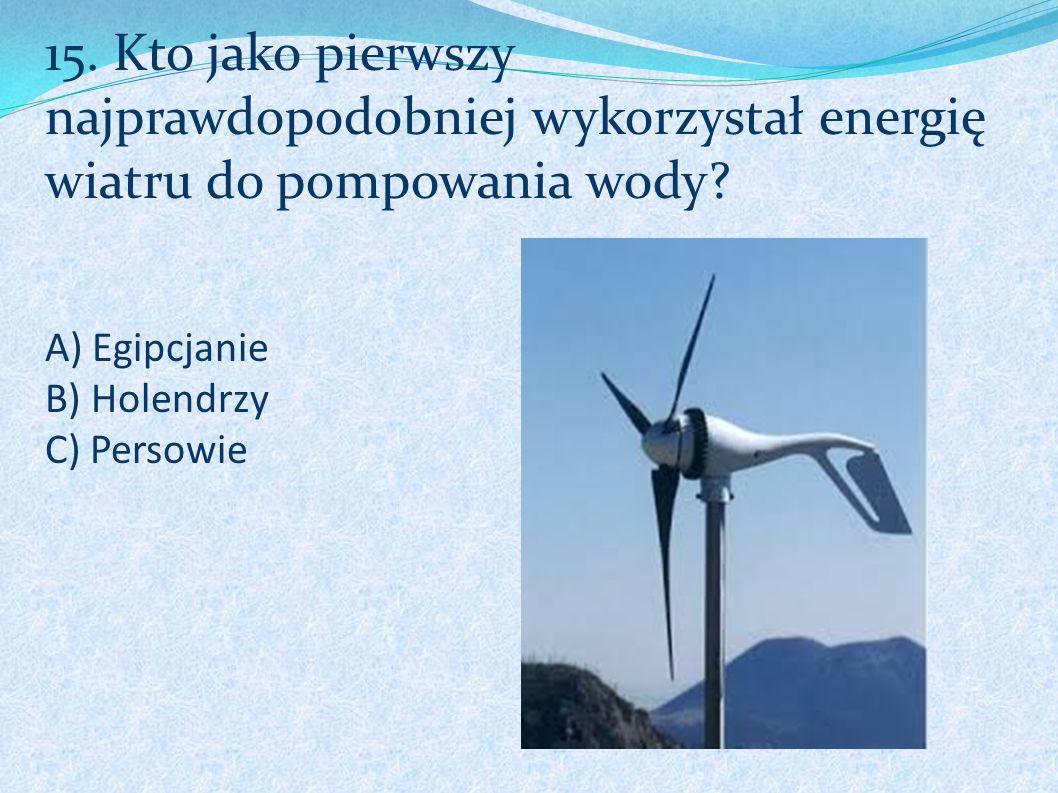 A) Egipcjanie B) Holendrzy C) Persowie 15. Kto jako pierwszy najprawdopodobniej wykorzystał energię wiatru do pompowania wody?