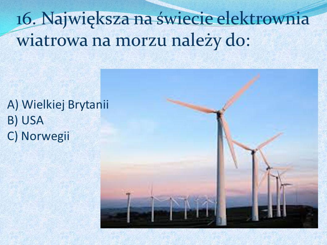 A) Wielkiej Brytanii B) USA C) Norwegii 16. Największa na świecie elektrownia wiatrowa na morzu należy do: