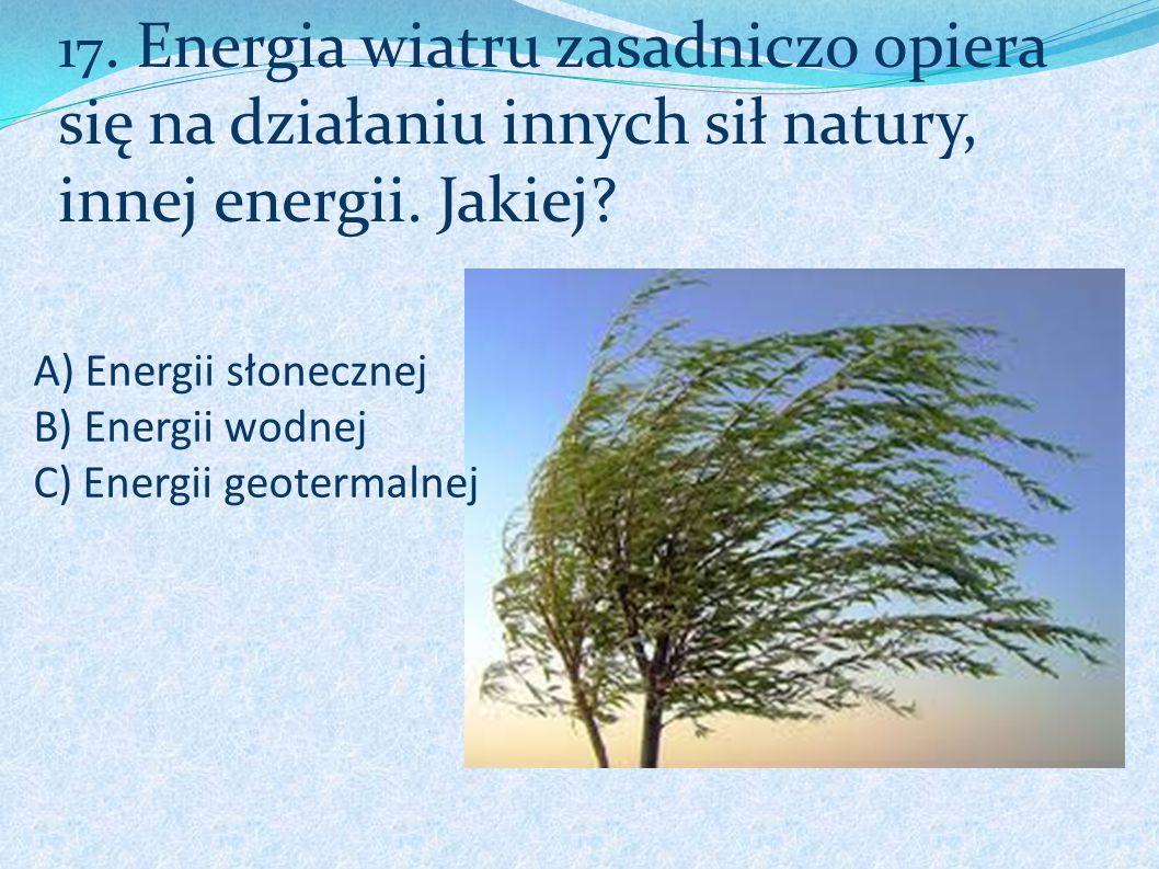 A) Energii słonecznej B) Energii wodnej C) Energii geotermalnej 17. Energia wiatru zasadniczo opiera się na działaniu innych sił natury, innej energii