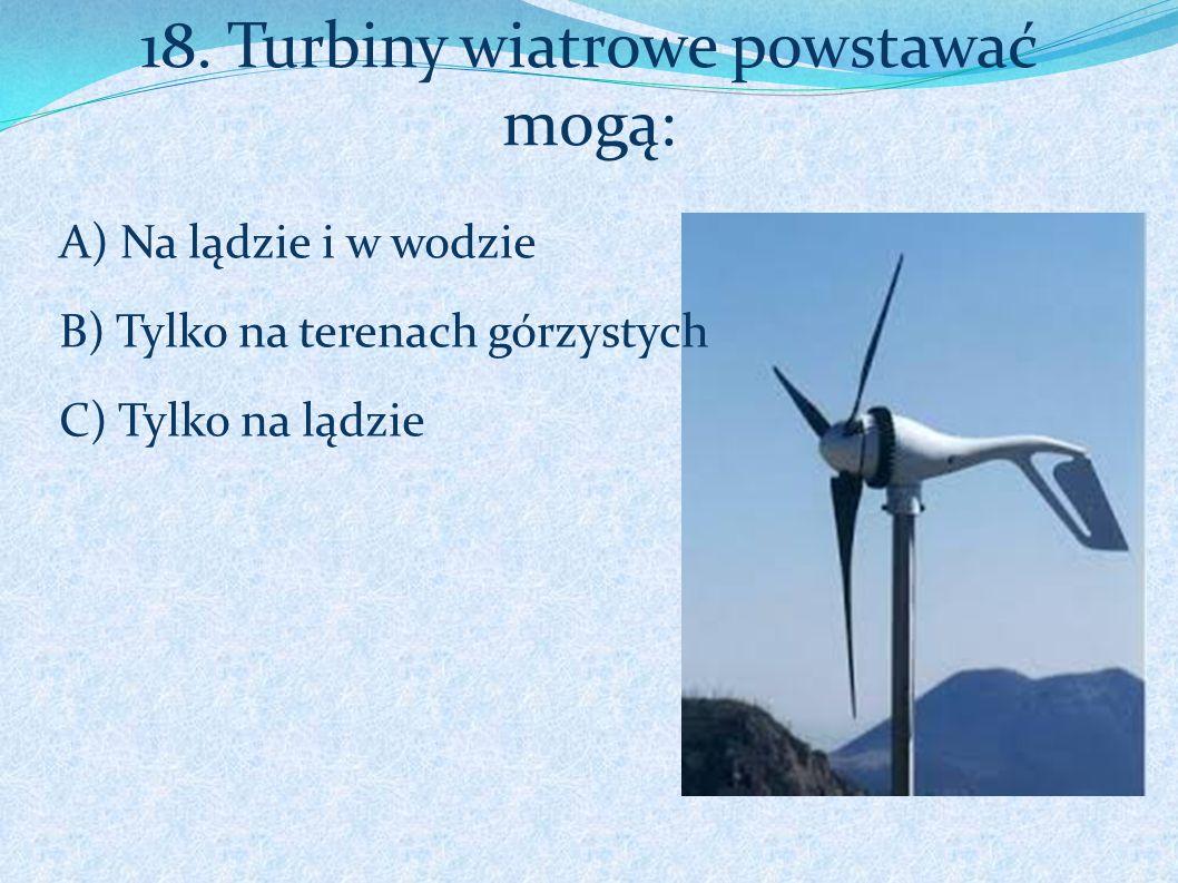18. Turbiny wiatrowe powstawać mogą: A) Na lądzie i w wodzie B) Tylko na terenach górzystych C) Tylko na lądzie