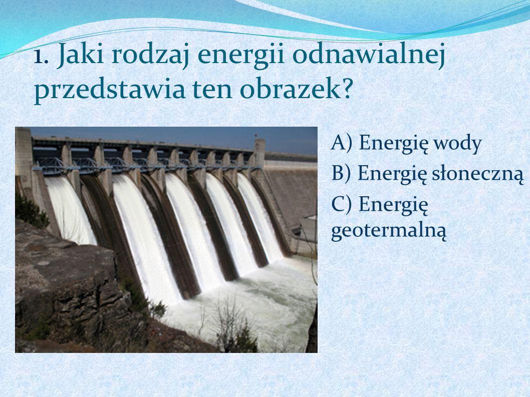 1. Jaki rodzaj energii odnawialnej przedstawia ten obrazek? A) Energię wody B) Energię słoneczną C) Energię geotermalną