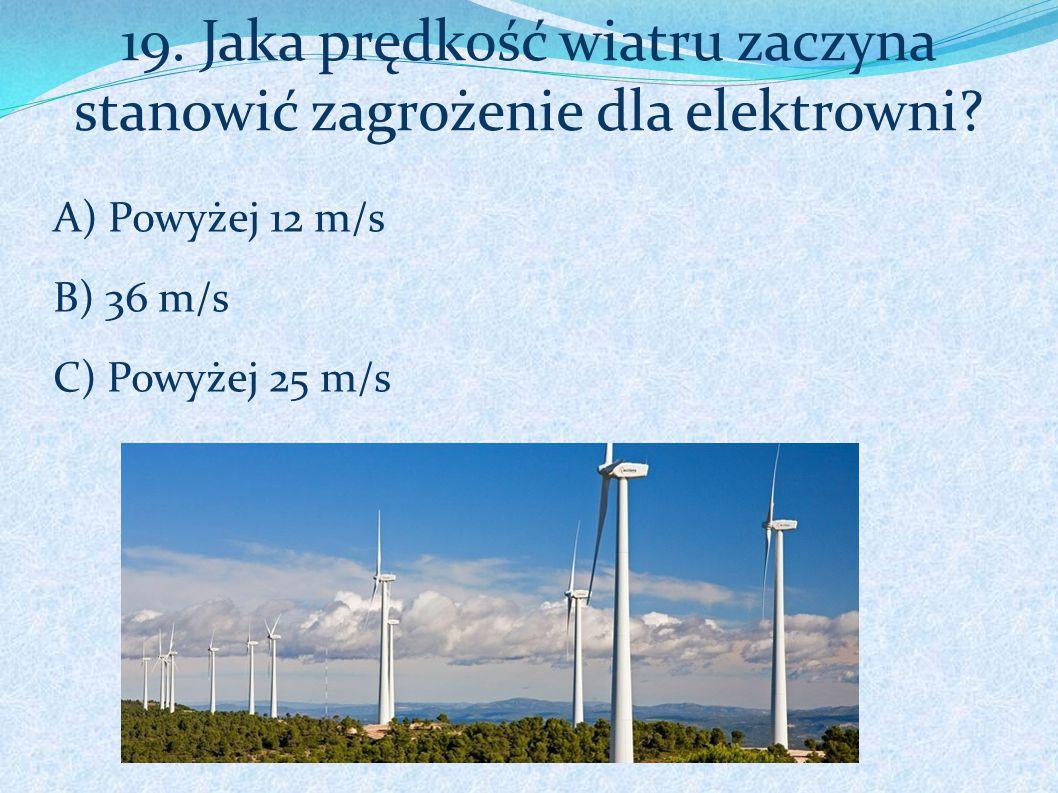 19. Jaka prędkość wiatru zaczyna stanowić zagrożenie dla elektrowni? A) Powyżej 12 m/s B) 36 m/s C) Powyżej 25 m/s