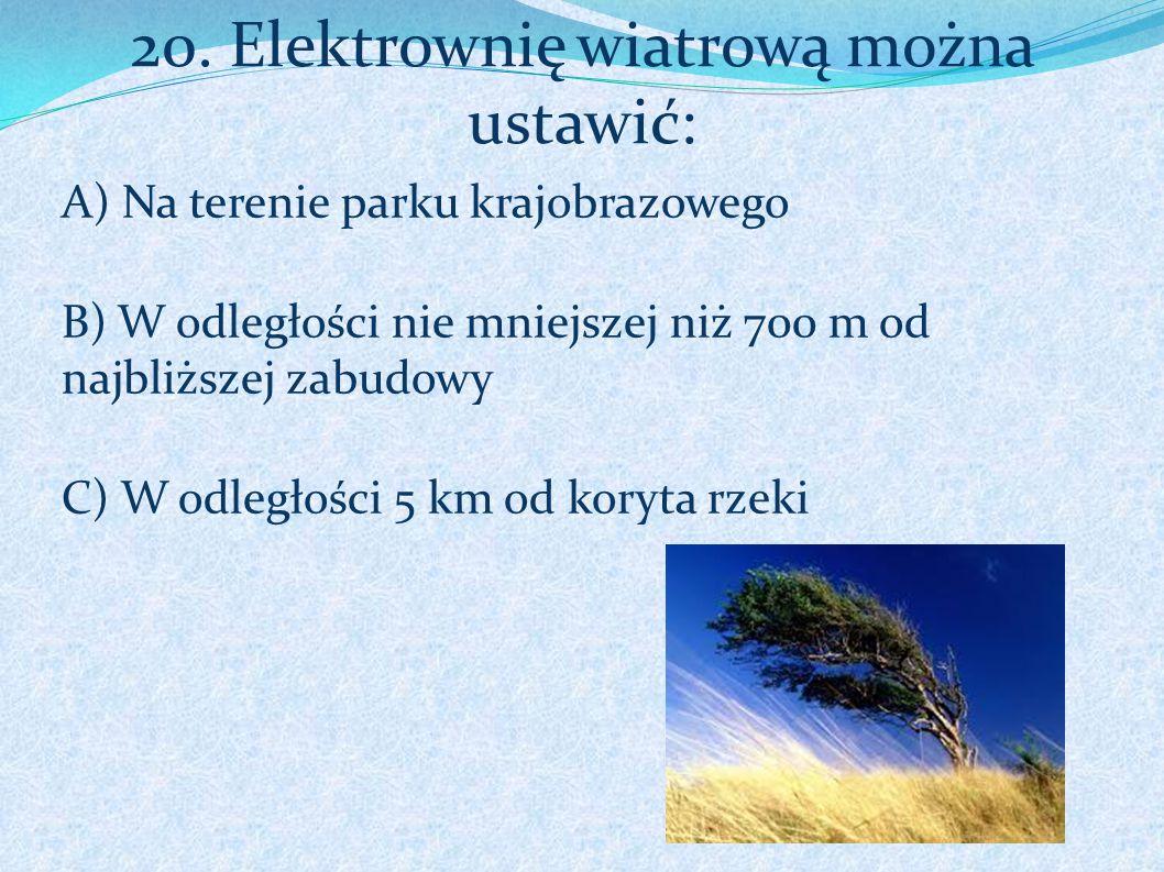 20. Elektrownię wiatrową można ustawić: A) Na terenie parku krajobrazowego B) W odległości nie mniejszej niż 700 m od najbliższej zabudowy C) W odległ