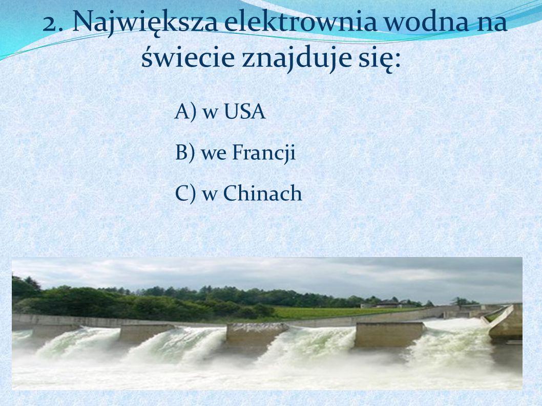 2. Największa elektrownia wodna na świecie znajduje się: A) w USA B) we Francji C) w Chinach