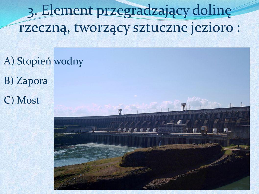 3. Element przegradzający dolinę rzeczną, tworzący sztuczne jezioro : A)Stopień wodny B) Zapora C) Most