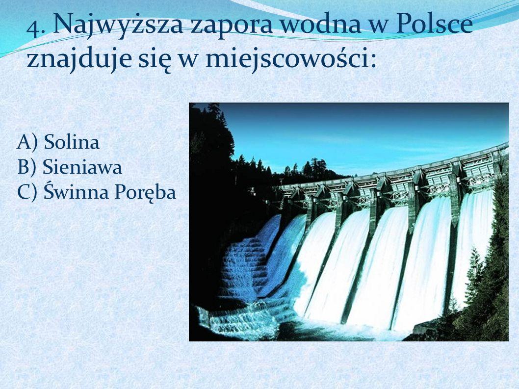 A) Solina B) Sieniawa C) Świnna Poręba 4. Najwyższa zapora wodna w Polsce znajduje się w miejscowości: