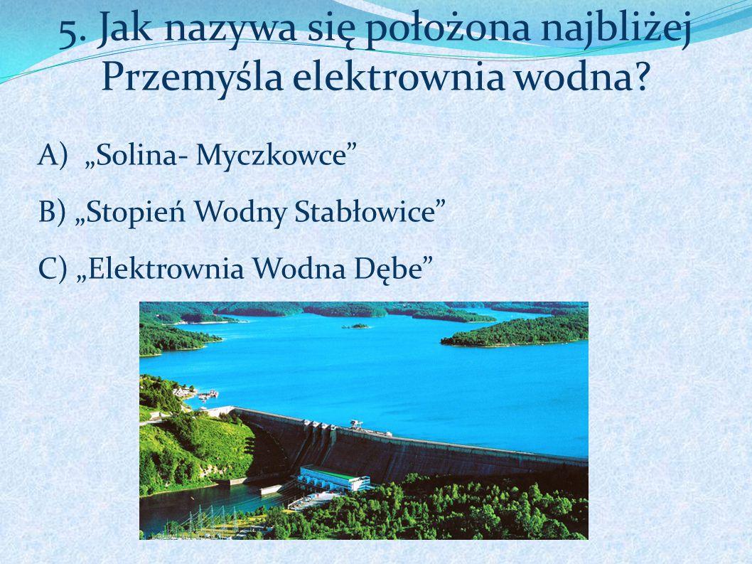 """5. Jak nazywa się położona najbliżej Przemyśla elektrownia wodna? A) """"Solina- Myczkowce"""" B) """"Stopień Wodny Stabłowice"""" C) """"Elektrownia Wodna Dębe"""""""
