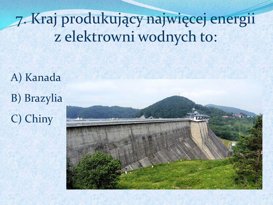 7. Kraj produkujący najwięcej energii z elektrowni wodnych to: A) Kanada B) Brazylia C) Chiny