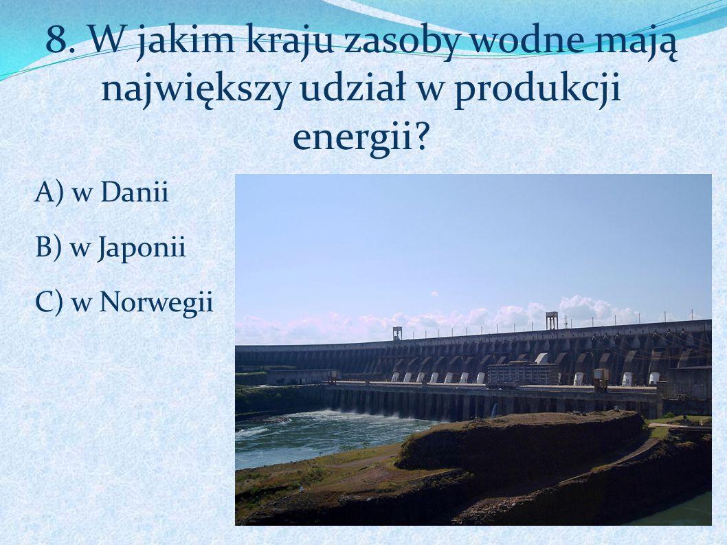 8. W jakim kraju zasoby wodne mają największy udział w produkcji energii? A) w Danii B) w Japonii C) w Norwegii