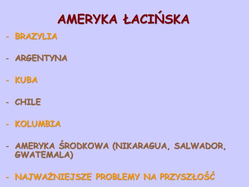AMERYKA ŁACIŃSKA -BRAZYLIA -ARGENTYNA -KUBA -CHILE -KOLUMBIA -AMERYKA ŚRODKOWA (NIKARAGUA, SALWADOR, GWATEMALA) -NAJWAŻNIEJSZE PROBLEMY NA PRZYSZŁOŚĆ