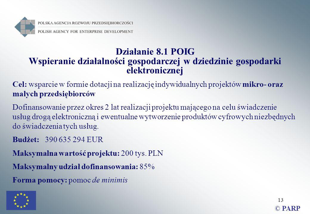 13 Działanie 8.1 POIG Wspieranie działalności gospodarczej w dziedzinie gospodarki elektronicznej Cel: wsparcie w formie dotacji na realizację indywidualnych projektów mikro- oraz małych przedsiębiorców Dofinansowanie przez okres 2 lat realizacji projektu mającego na celu świadczenie usług drogą elektroniczną i ewentualne wytworzenie produktów cyfrowych niezbędnych do świadczenia tych usług.