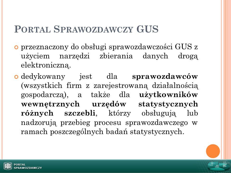 P ORTAL S PRAWOZDAWCZY GUS przeznaczony do obsługi sprawozdawczości GUS z użyciem narzędzi zbierania danych drogą elektroniczną. dedykowany jest dla s