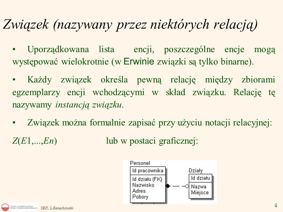 4 SBD, L.Banachowski Związek (nazywany przez niektórych relacją) Uporządkowana lista encji, poszczególne encje mogą występować wielokrotnie (w Erwinie związki są tylko binarne).