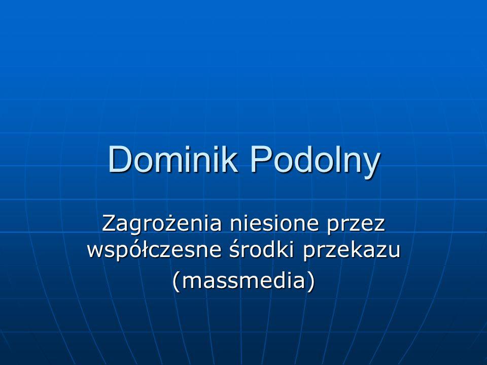 Dominik Podolny Zagrożenia niesione przez współczesne środki przekazu (massmedia)