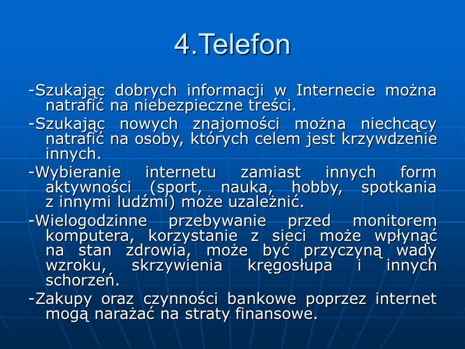 4.Telefon -Szukając dobrych informacji w Internecie można natrafić na niebezpieczne treści. -Szukając nowych znajomości można niechcący natrafić na os