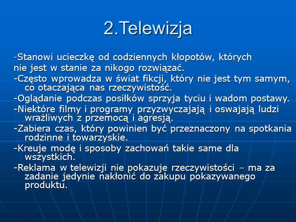 2.Telewizja - Stanowi ucieczkę od codziennych kłopotów, których nie jest w stanie za nikogo rozwiązać. -Często wprowadza w świat fikcji, który nie jes