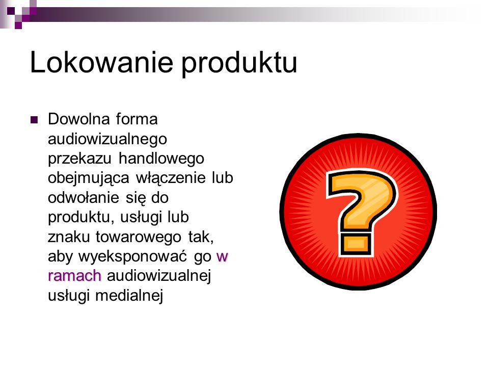 Lokowanie produktu w ramach Dowolna forma audiowizualnego przekazu handlowego obejmująca włączenie lub odwołanie się do produktu, usługi lub znaku towarowego tak, aby wyeksponować go w ramach audiowizualnej usługi medialnej