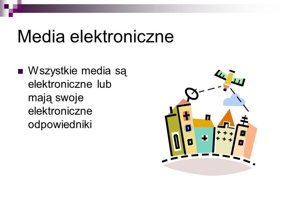 Media elektroniczne Wszystkie media są elektroniczne lub mają swoje elektroniczne odpowiedniki