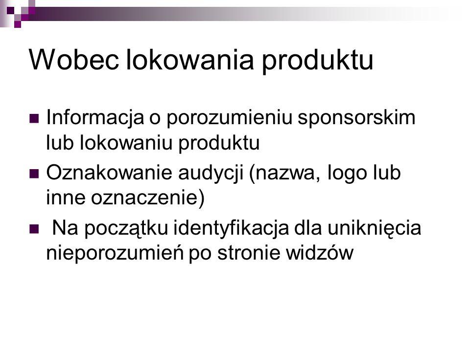 Wobec lokowania produktu Informacja o porozumieniu sponsorskim lub lokowaniu produktu Oznakowanie audycji (nazwa, logo lub inne oznaczenie) Na początku identyfikacja dla uniknięcia nieporozumień po stronie widzów