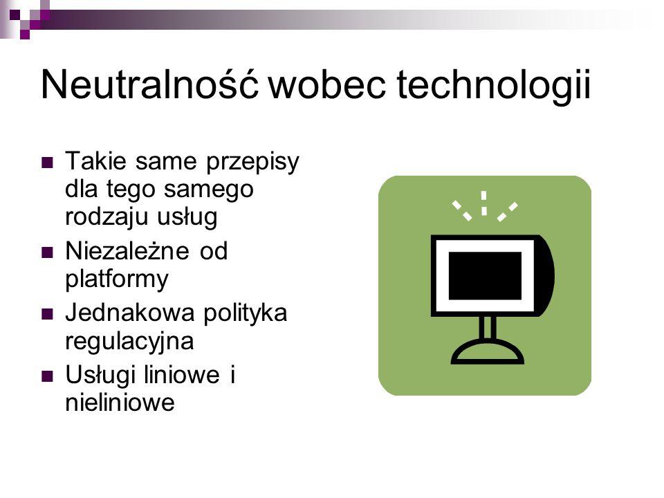 Neutralność wobec technologii Takie same przepisy dla tego samego rodzaju usług Niezależne od platformy Jednakowa polityka regulacyjna Usługi liniowe i nieliniowe
