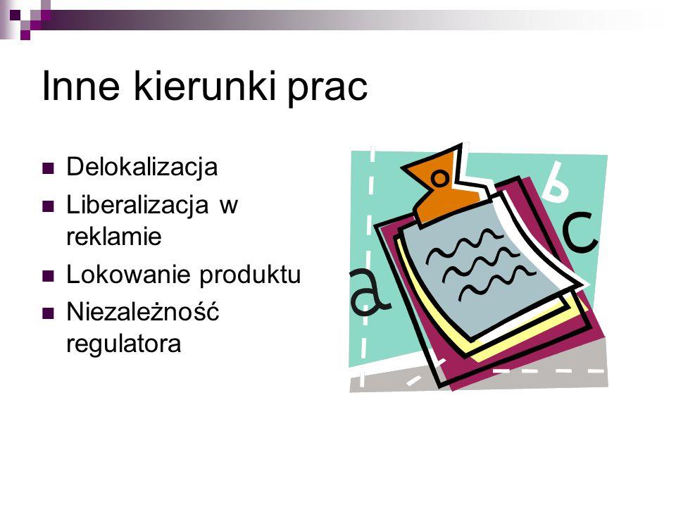Inne kierunki prac Delokalizacja Liberalizacja w reklamie Lokowanie produktu Niezależność regulatora