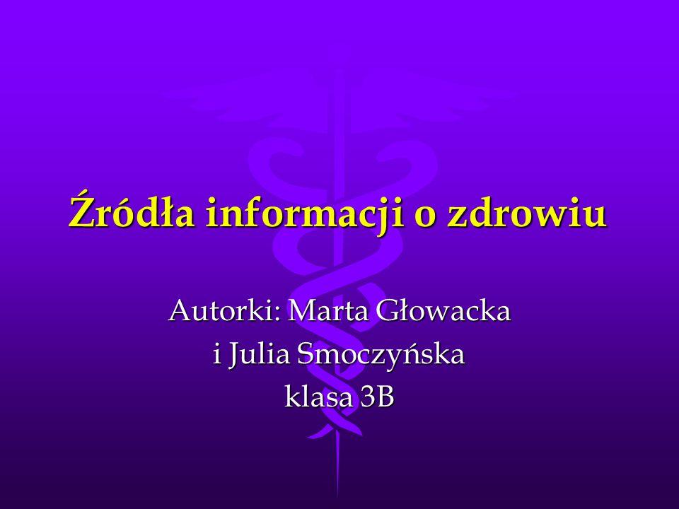 Źródła informacji o zdrowiu Autorki: Marta Głowacka i Julia Smoczyńska klasa 3B