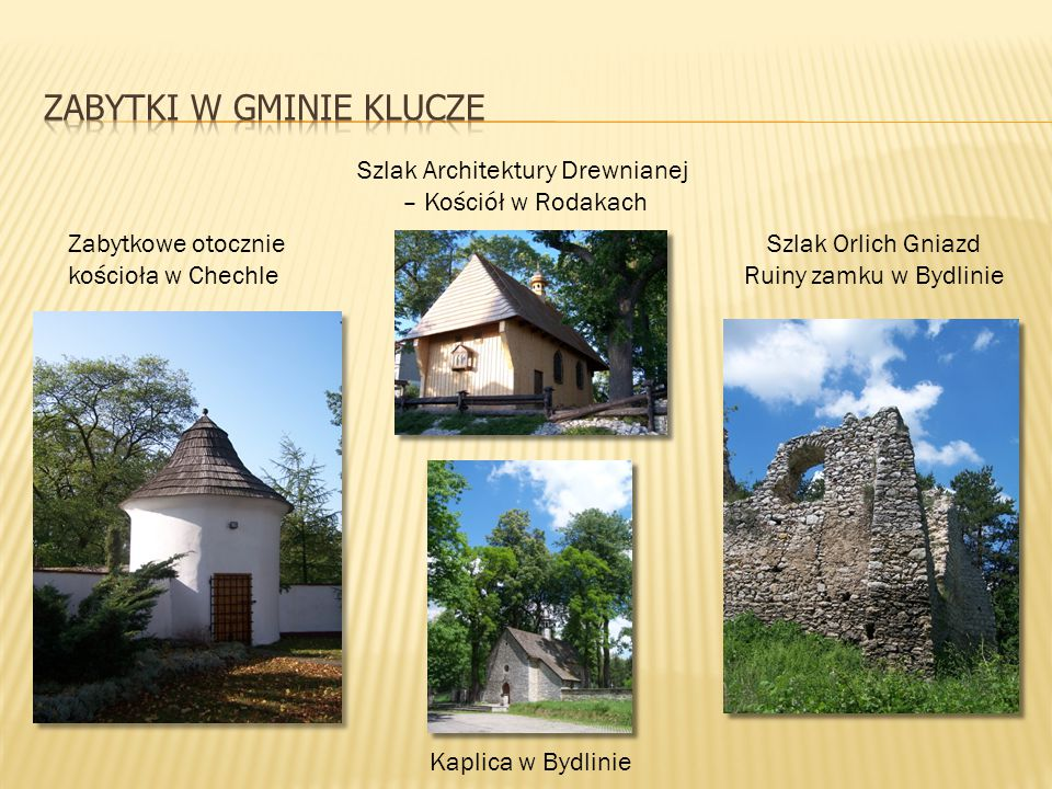 Szlak Architektury Drewnianej – Kościół w Rodakach Szlak Orlich Gniazd Ruiny zamku w Bydlinie Zabytkowe otocznie kościoła w Chechle Kaplica w Bydlinie