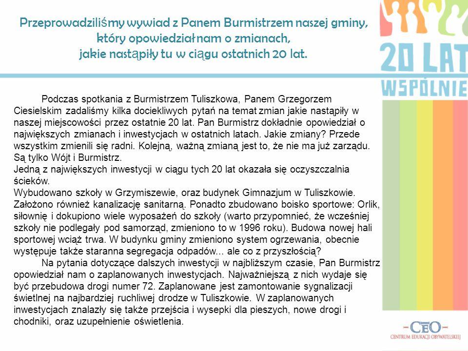 Podczas spotkania z Burmistrzem Tuliszkowa, Panem Grzegorzem Ciesielskim zadaliśmy kilka dociekliwych pytań na temat zmian jakie nastąpiły w naszej miejscowości przez ostatnie 20 lat.