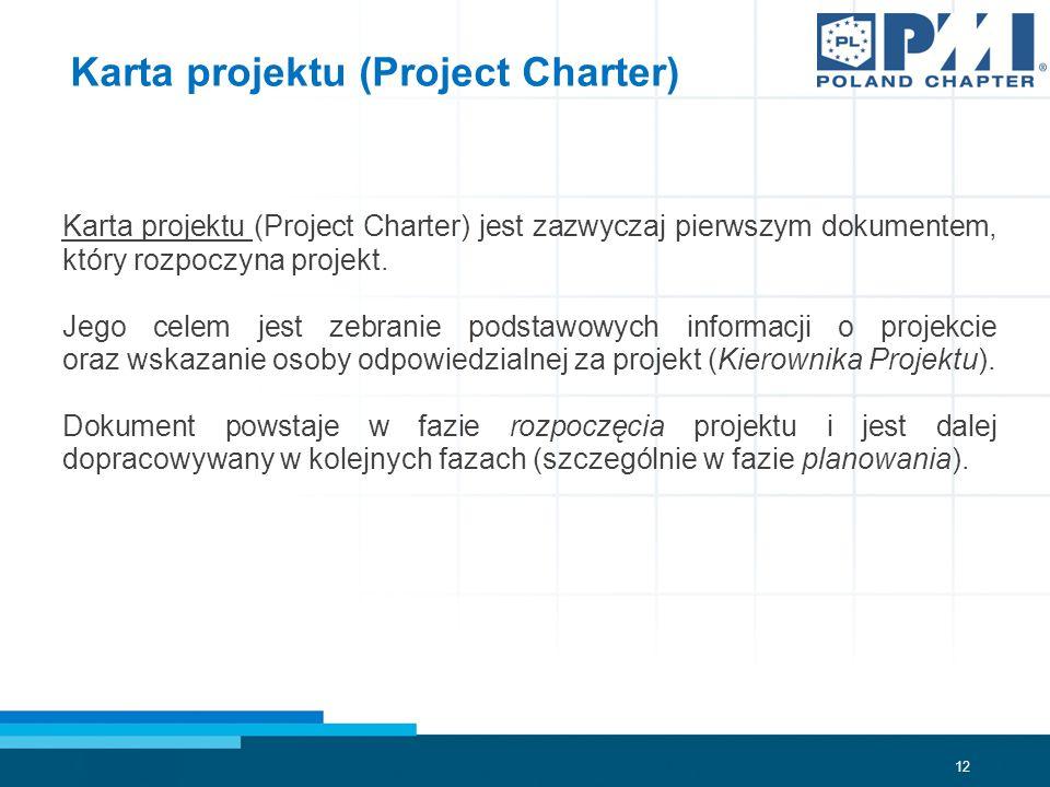 12 Karta projektu (Project Charter) Karta projektu (Project Charter) jest zazwyczaj pierwszym dokumentem, który rozpoczyna projekt.