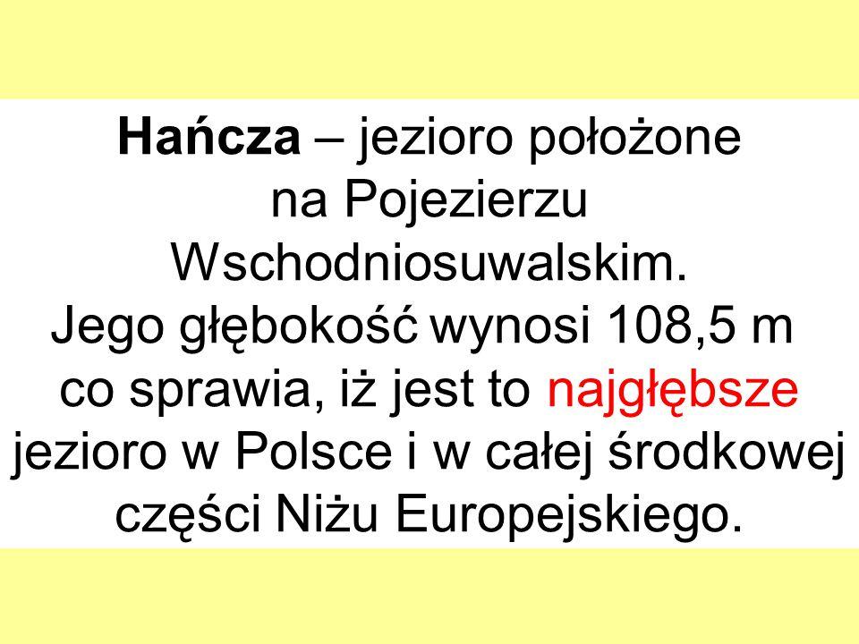 Hańcza – jezioro położone na Pojezierzu Wschodniosuwalskim. Jego głębokość wynosi 108,5 m co sprawia, iż jest to najgłębsze jezioro w Polsce i w całej