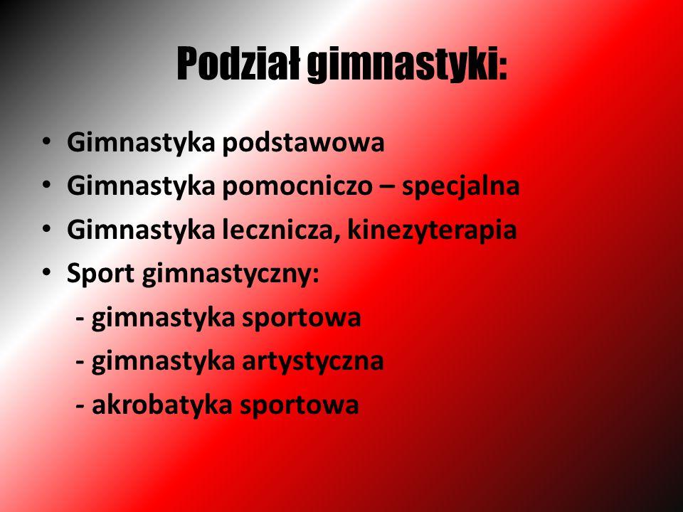 Podział gimnastyki: Gimnastyka podstawowa Gimnastyka pomocniczo – specjalna Gimnastyka lecznicza, kinezyterapia Sport gimnastyczny: - gimnastyka sport