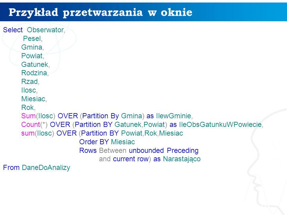 Przykład przetwarzania w oknie 18 Select Obserwator, Pesel, Gmina, Powiat, Gatunek, Rodzina, Rzad, Ilosc, Miesiac, Rok, Sum(Ilosc) OVER (Partition By