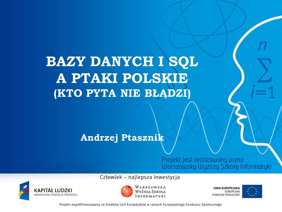 2 BAZY DANYCH I SQL A PTAKI POLSKIE (KTO PYTA NIE BŁĄDZI) Andrzej Ptasznik