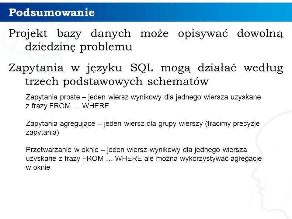Podsumowanie Projekt bazy danych może opisywać dowolną dziedzinę problemu Zapytania w języku SQL mogą działać według trzech podstawowych schematów 20 Zapytania proste – jeden wiersz wynikowy dla jednego wiersza uzyskane z frazy FROM … WHERE Zapytania agregujące – jeden wiersz dla grupy wierszy (tracimy precyzje zapytania) Przetwarzanie w oknie – jeden wiersz wynikowy dla jednego wiersza uzyskane z frazy FROM … WHERE ale można wykorzystywać agregacje w oknie