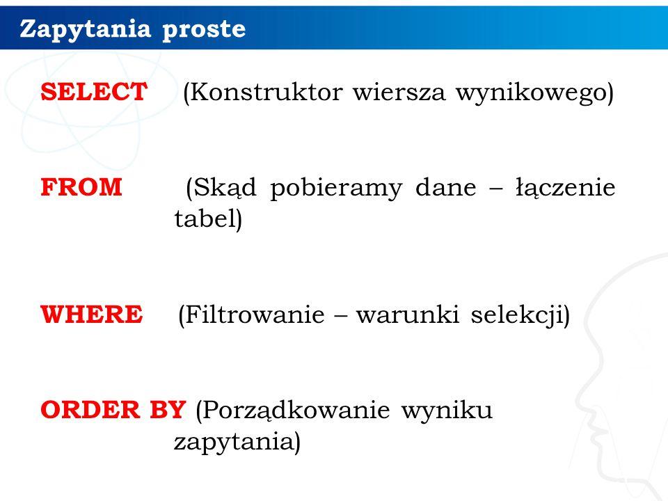 Zapytania proste SELECT (Konstruktor wiersza wynikowego) FROM (Skąd pobieramy dane – łączenie tabel) WHERE (Filtrowanie – warunki selekcji) ORDER BY (Porządkowanie wyniku zapytania) 5