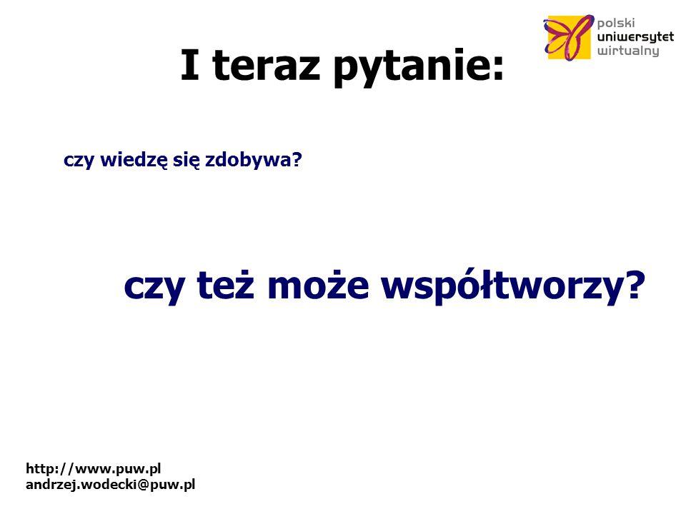 http://www.puw.pl andrzej.wodecki@puw.pl I teraz pytanie: czy wiedzę się zdobywa.