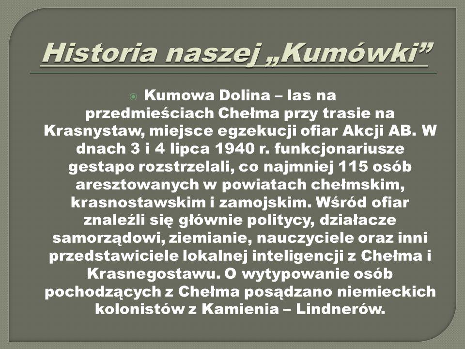  Kumowa Dolina – las na przedmieściach Chełma przy trasie na Krasnystaw, miejsce egzekucji ofiar Akcji AB. W dnach 3 i 4 lipca 1940 r. funkcjonariusz