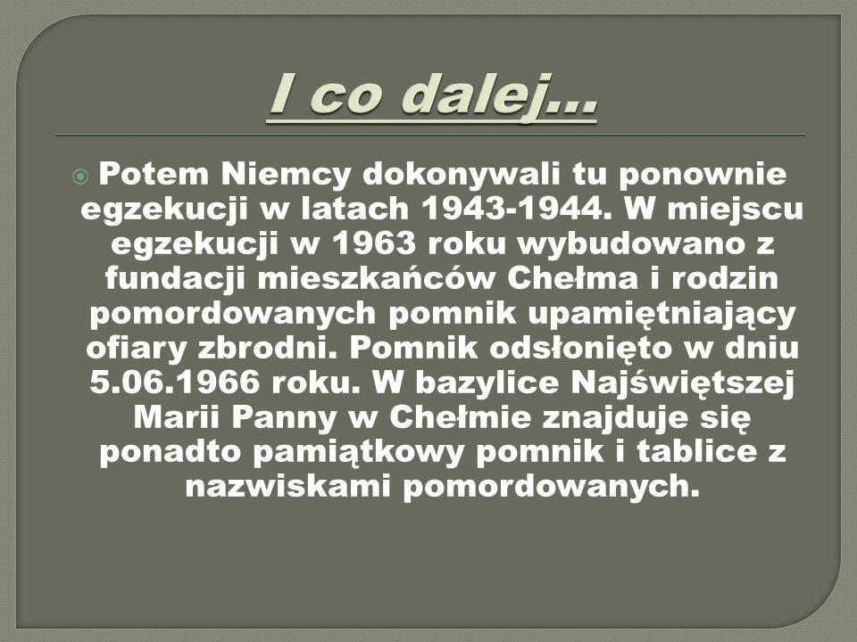  Potem Niemcy dokonywali tu ponownie egzekucji w latach 1943-1944. W miejscu egzekucji w 1963 roku wybudowano z fundacji mieszkańców Chełma i rodzin