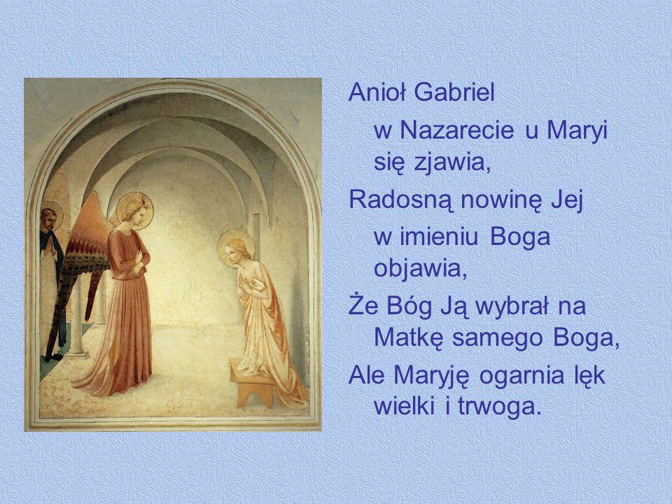 Anioł Gabriel w Nazarecie u Maryi się zjawia, Radosną nowinę Jej w imieniu Boga objawia, Że Bóg Ją wybrał na Matkę samego Boga, Ale Maryję ogarnia lęk wielki i trwoga.