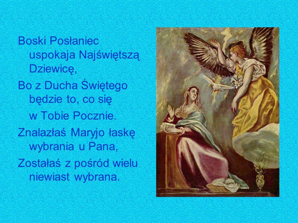 Boski Posłaniec uspokaja Najświętszą Dziewicę, Bo z Ducha Świętego będzie to, co się w Tobie Pocznie. Znalazłaś Maryjo łaskę wybrania u Pana, Zostałaś