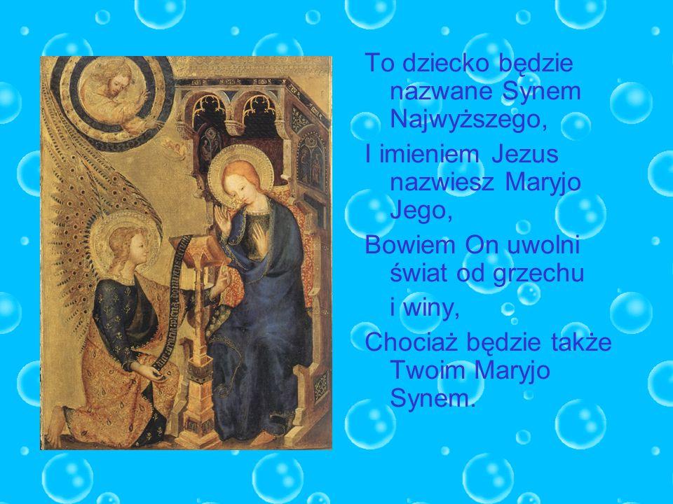To dziecko będzie nazwane Synem Najwyższego, I imieniem Jezus nazwiesz Maryjo Jego, Bowiem On uwolni świat od grzechu i winy, Chociaż będzie także Two
