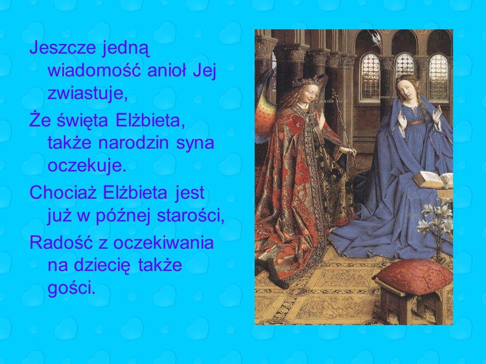 Jeszcze jedną wiadomość anioł Jej zwiastuje, Że święta Elżbieta, także narodzin syna oczekuje. Chociaż Elżbieta jest już w późnej starości, Radość z o