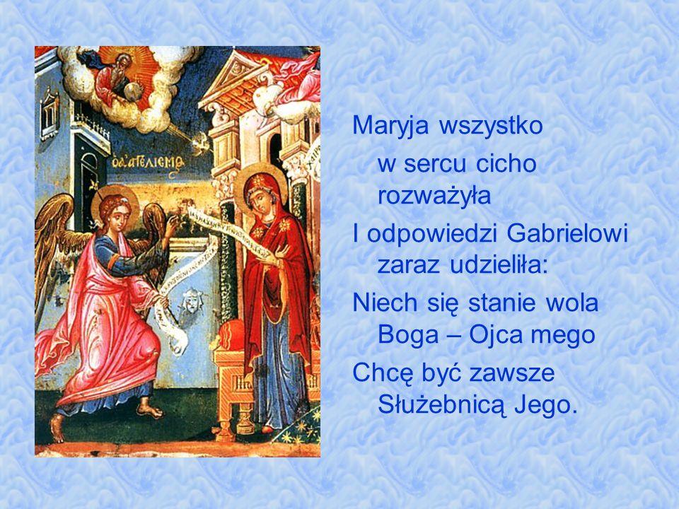 Maryja wszystko w sercu cicho rozważyła I odpowiedzi Gabrielowi zaraz udzieliła: Niech się stanie wola Boga – Ojca mego Chcę być zawsze Służebnicą Jeg