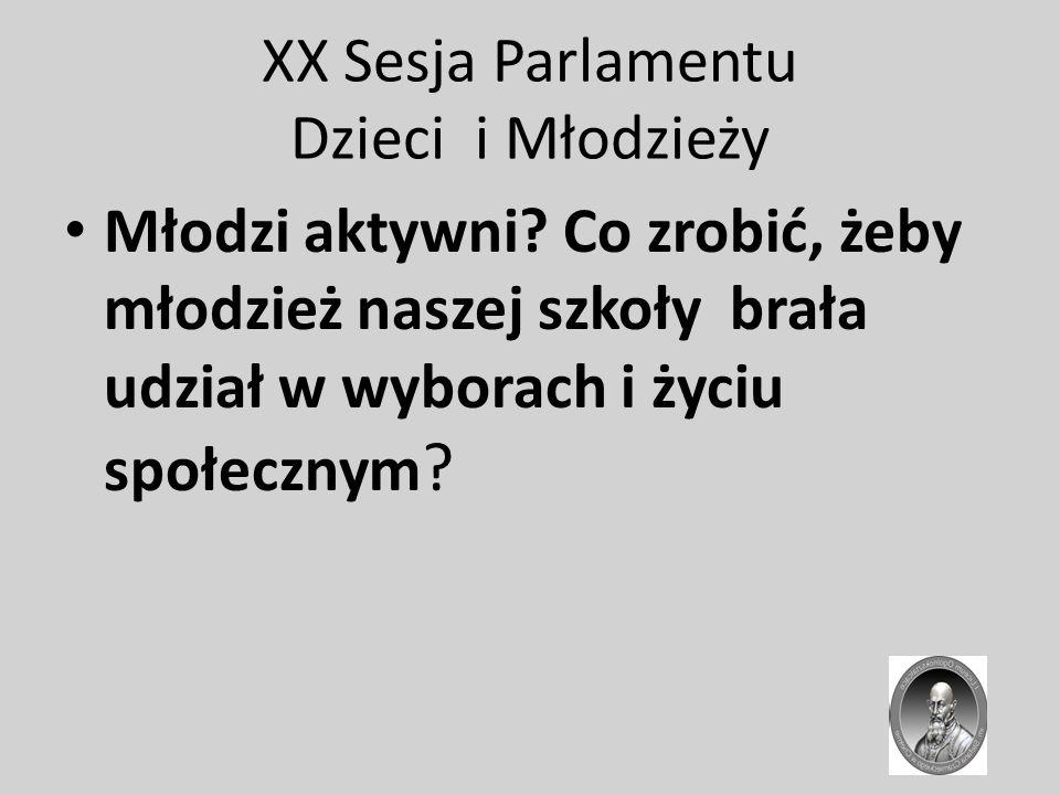 XX Sesja Parlamentu Dzieci i Młodzieży Młodzi aktywni? Co zrobić, żeby młodzież naszej szkoły brała udział w wyborach i życiu społecznym ?